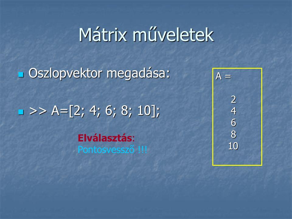 Mátrix műveletek Oszlopvektor megadása: Oszlopvektor megadása: >> A=[2; 4; 6; 8; 10]; >> A=[2; 4; 6; 8; 10]; A = 2 4 6 8 10 10 Elválasztás: Pontosvessző !!!