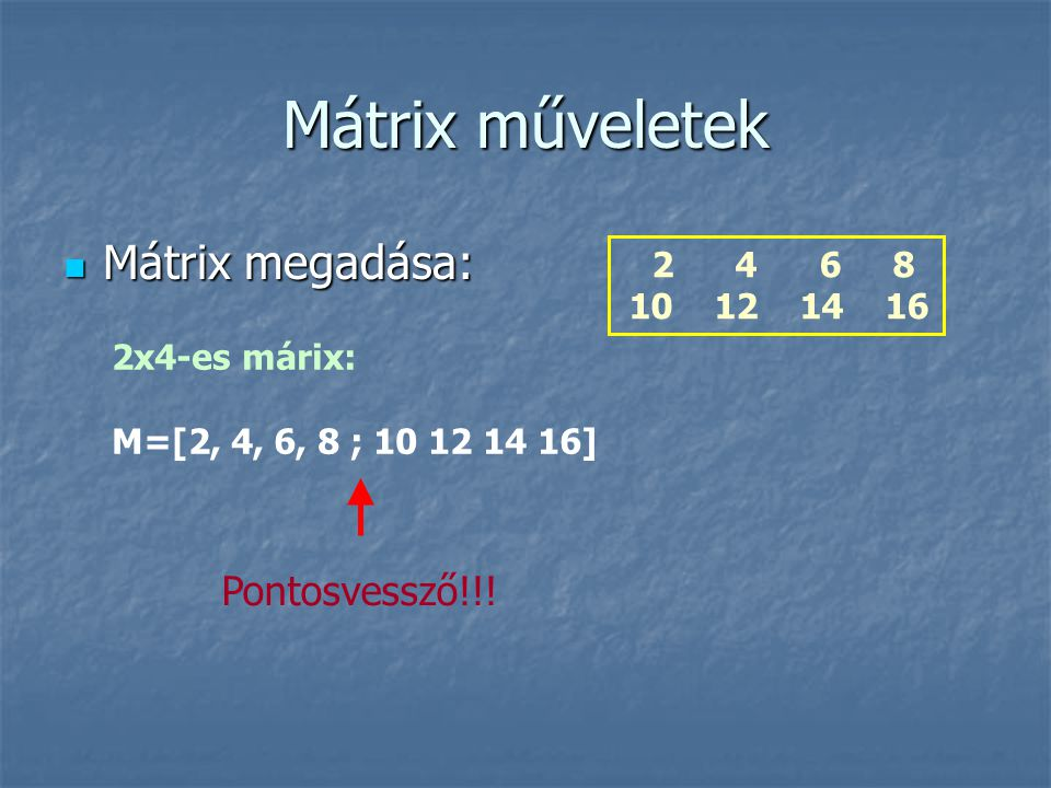 Mátrix műveletek Mátrix megadása: Mátrix megadása: 2 4 6 8 10 12 14 16 2x4-es márix: M=[2, 4, 6, 8 ; 10 12 14 16] Pontosvessző!!!