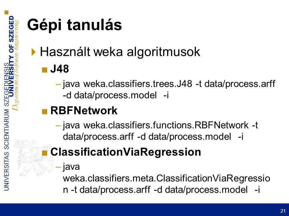 UNIVERSITY OF SZEGED D epartment of Software Engineering UNIVERSITAS SCIENTIARUM SZEGEDIENSIS Gépi tanulás  Használt weka algoritmusok ■J48 –java weka.classifiers.trees.J48 -t data/process.arff -d data/process.model -i ■RBFNetwork –java weka.classifiers.functions.RBFNetwork -t data/process.arff -d data/process.model -i ■ClassificationViaRegression –java weka.classifiers.meta.ClassificationViaRegressio n -t data/process.arff -d data/process.model -i 21