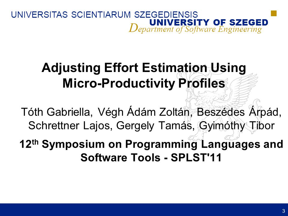 UNIVERSITAS SCIENTIARUM SZEGEDIENSIS UNIVERSITY OF SZEGED D epartment of Software Engineering Adjusting Effort Estimation Using Micro-Productivity Profiles Tóth Gabriella, Végh Ádám Zoltán, Beszédes Árpád, Schrettner Lajos, Gergely Tamás, Gyimóthy Tibor 12 th Symposium on Programming Languages and Software Tools - SPLST 11 3