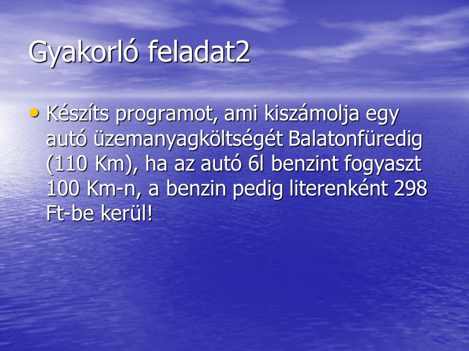 Gyakorló feladat2 Készíts programot, ami kiszámolja egy autó üzemanyagköltségét Balatonfüredig (110 Km), ha az autó 6l benzint fogyaszt 100 Km-n, a benzin pedig literenként 298 Ft-be kerül.