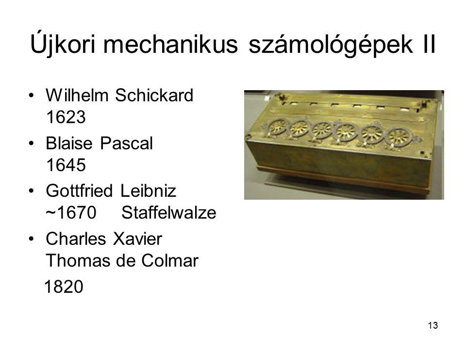 13 Újkori mechanikus számológépek II Wilhelm Schickard 1623 Blaise Pascal 1645 Gottfried Leibniz ~1670Staffelwalze Charles Xavier Thomas de Colmar 1820