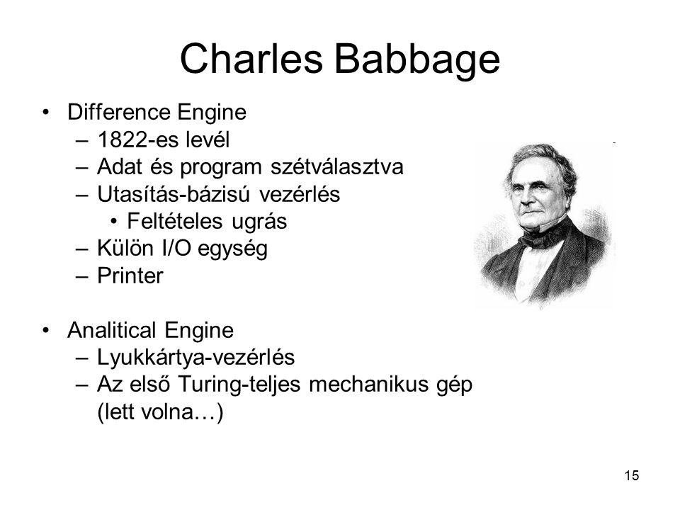 15 Difference Engine –1822-es levél –Adat és program szétválasztva –Utasítás-bázisú vezérlés Feltételes ugrás –Külön I/O egység –Printer Analitical Engine –Lyukkártya-vezérlés –Az első Turing-teljes mechanikus gép (lett volna…) Charles Babbage