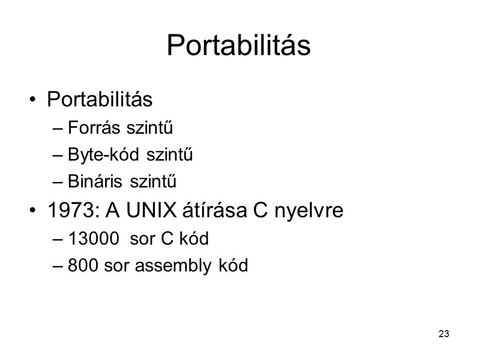 23 Portabilitás –Forrás szintű –Byte-kód szintű –Bináris szintű 1973: A UNIX átírása C nyelvre –13000 sor C kód –800 sor assembly kód