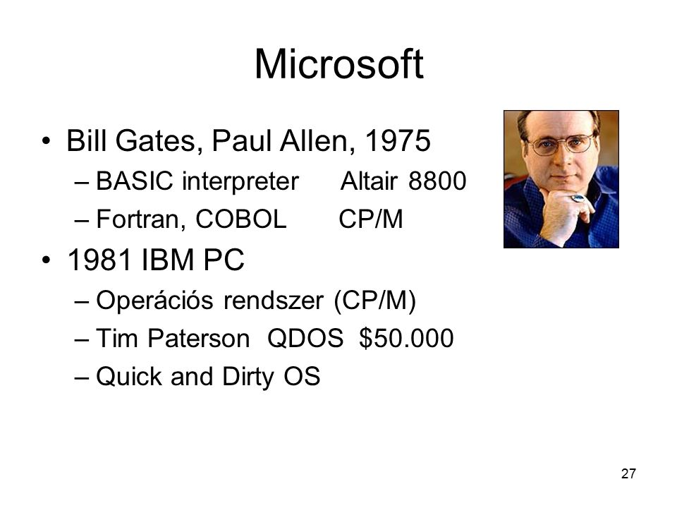 27 Microsoft Bill Gates, Paul Allen, 1975 –BASIC interpreter Altair 8800 –Fortran, COBOL CP/M 1981 IBM PC –Operációs rendszer (CP/M) –Tim Paterson QDOS $50.000 –Quick and Dirty OS