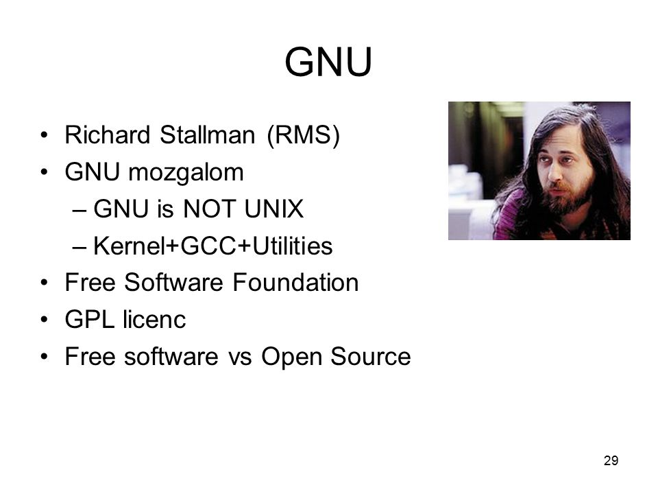 29 GNU Richard Stallman (RMS) GNU mozgalom –GNU is NOT UNIX –Kernel+GCC+Utilities Free Software Foundation GPL licenc Free software vs Open Source