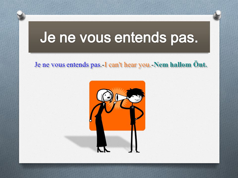 Je ne vous entends pas.-I can't hear you.-Nem hallom Önt.