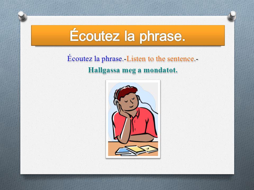 Écoutez la phrase.-Listen to the sentence.- Hallgassa meg a mondatot.