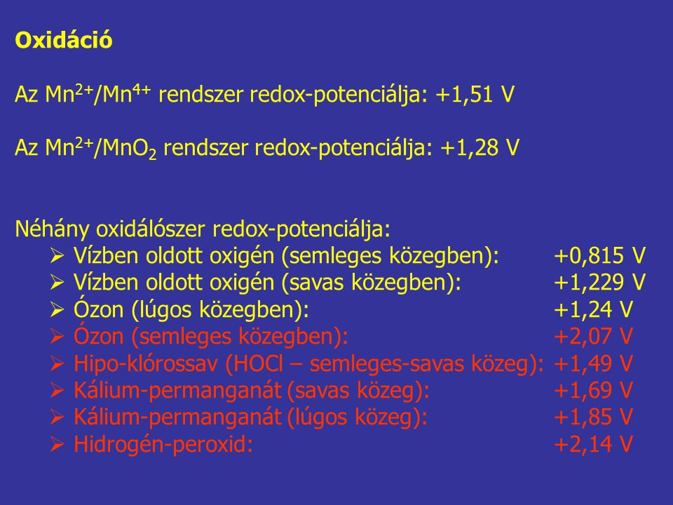 Oxidáció Az Mn 2+ /Mn 4+ rendszer redox-potenciálja: +1,51 V Az Mn 2+ /MnO 2 rendszer redox-potenciálja: +1,28 V Néhány oxidálószer redox-potenciálja:  Vízben oldott oxigén (semleges közegben):+0,815 V  Vízben oldott oxigén (savas közegben):+1,229 V  Ózon (lúgos közegben):+1,24 V  Ózon (semleges közegben):+2,07 V  Hipo-klórossav (HOCl – semleges-savas közeg):+1,49 V  Kálium-permanganát (savas közeg):+1,69 V  Kálium-permanganát (lúgos közeg):+1,85 V  Hidrogén-peroxid:+2,14 V