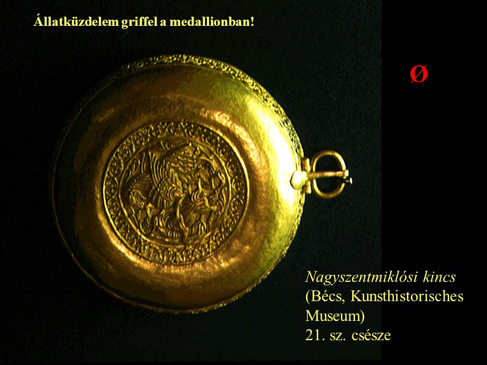 Nagyszentmiklósi kincs (Bécs, Kunsthistorisches Museum) 21. sz. csésze Ø Állatküzdelem griffel a medallionban!