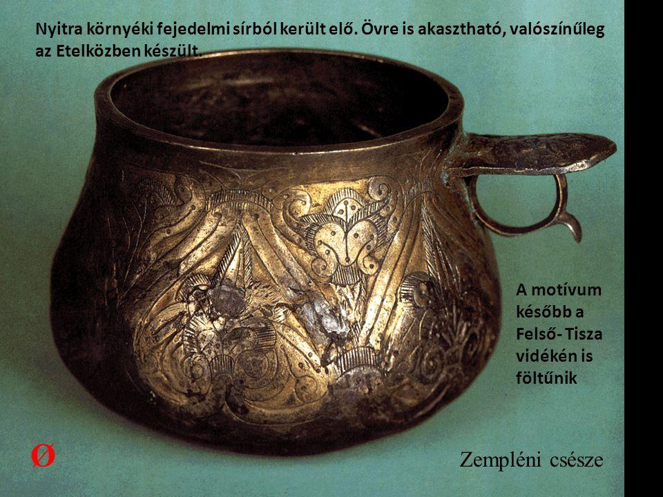 Zempléni csésze Nyitra környéki fejedelmi sírból került elő. Övre is akasztható, valószínűleg az Etelközben készült. A motívum később a Felső- Tisza v