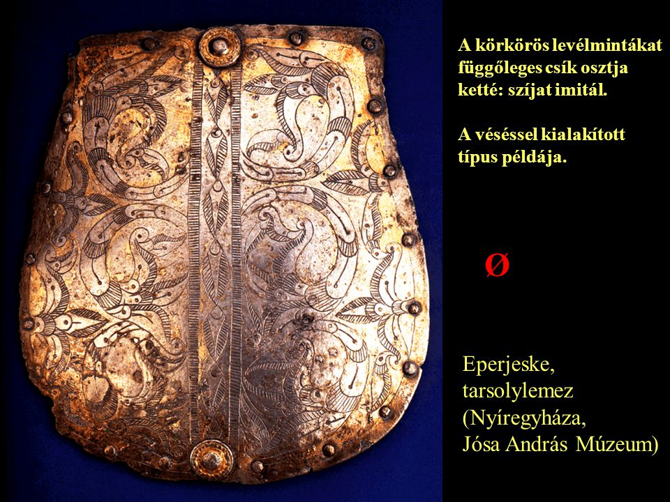 Eperjeske, tarsolylemez (Nyíregyháza, Jósa András Múzeum) A körkörös levélmintákat függőleges csík osztja ketté: szíjat imitál. A véséssel kialakított