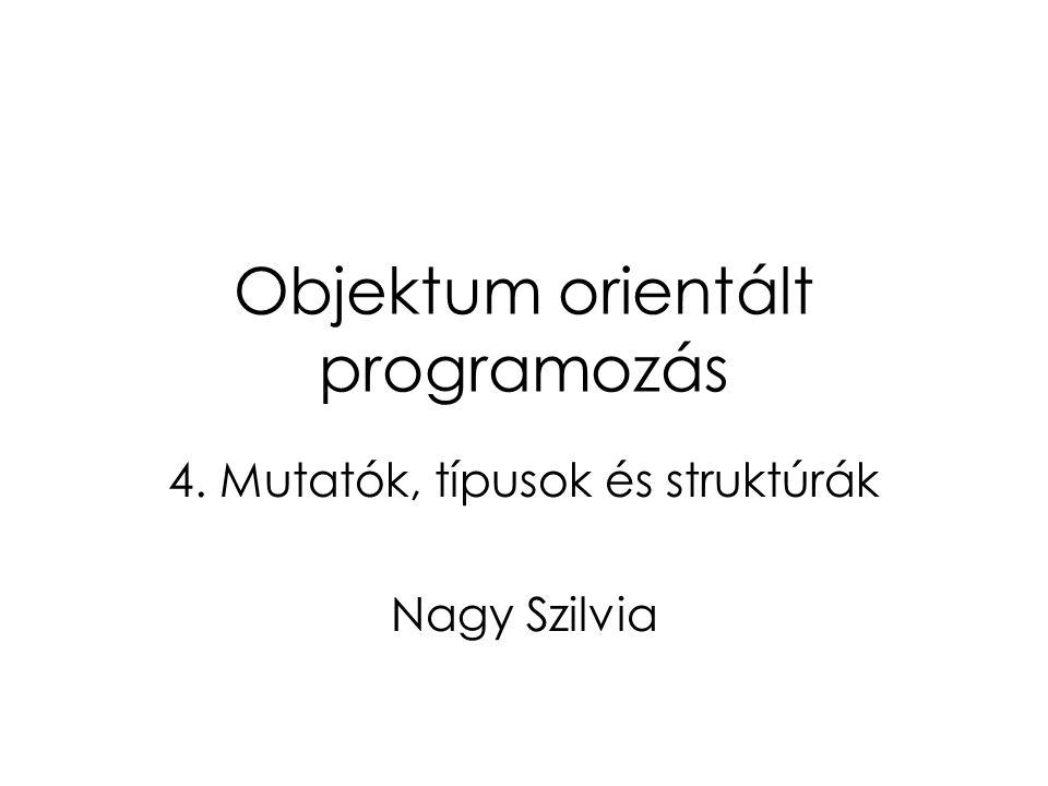 Objektum orientált programozás 4. Mutatók, típusok és struktúrák Nagy Szilvia