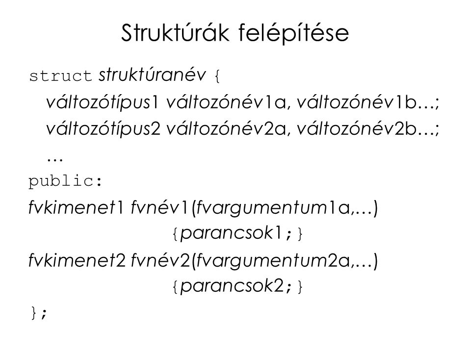 Struktúrák felépítése struct struktúranév { változótípus1 változónév1a, változónév1b…; változótípus2 változónév2a, változónév2b…; … public: fvkimenet1 fvnév1(fvargumentum1a,…) { parancsok1 ;} fvkimenet2 fvnév2(fvargumentum2a,…) { parancsok2 ;} };