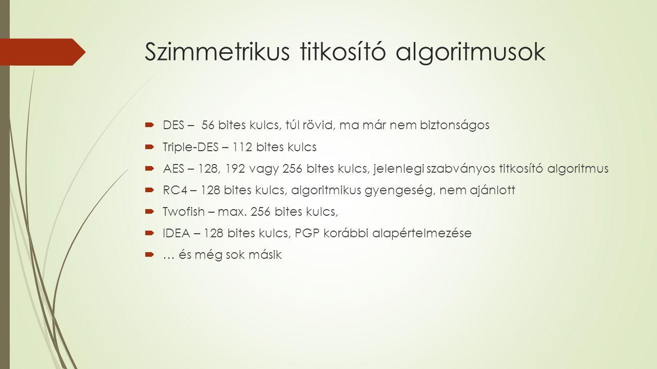 Szimmetrikus titkosító algoritmusok  DES – 56 bites kulcs, túl rövid, ma már nem biztonságos  Triple-DES – 112 bites kulcs  AES – 128, 192 vagy 256 bites kulcs, jelenlegi szabványos titkosító algoritmus  RC4 – 128 bites kulcs, algoritmikus gyengeség, nem ajánlott  Twofish – max.