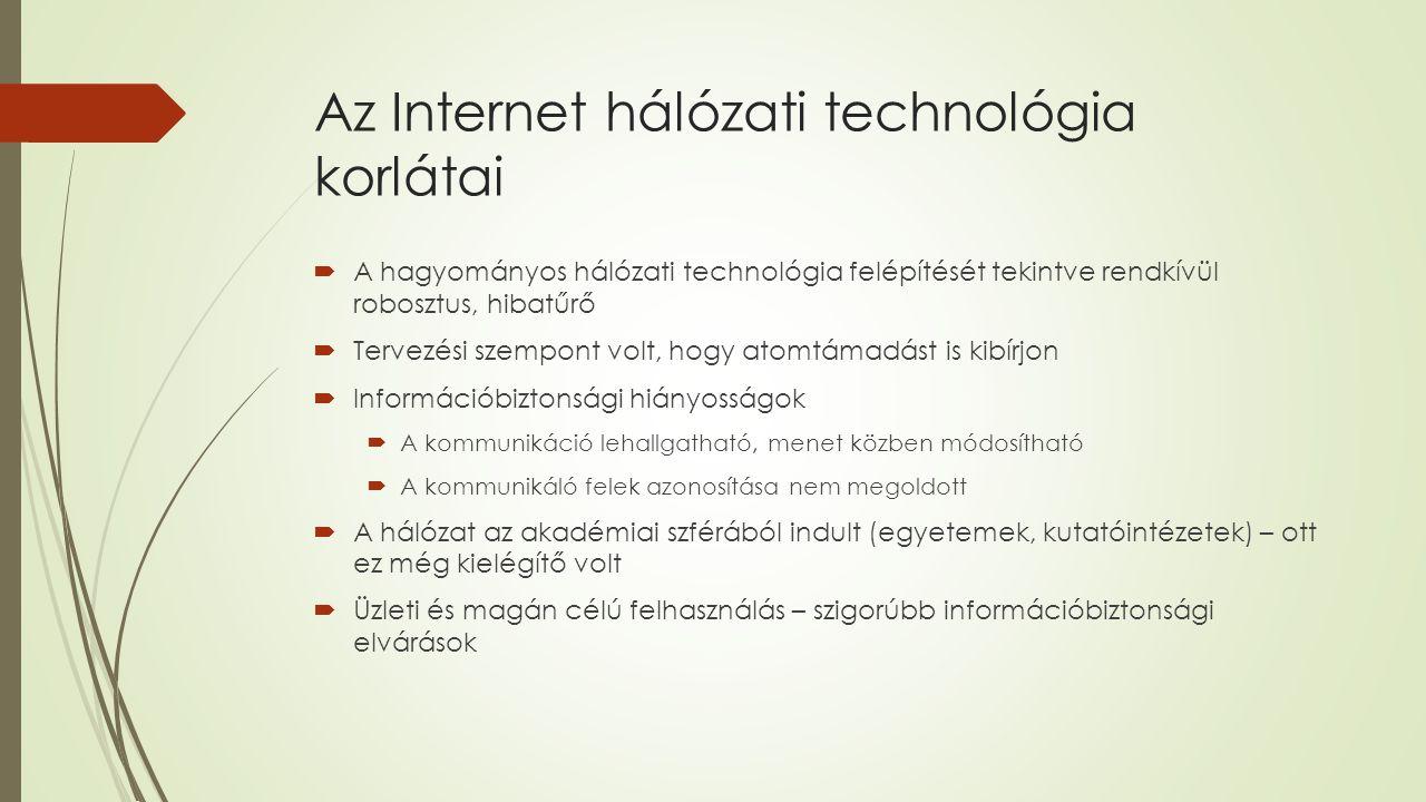 Az Internet hálózati technológia korlátai  A hagyományos hálózati technológia felépítését tekintve rendkívül robosztus, hibatűrő  Tervezési szempont volt, hogy atomtámadást is kibírjon  Információbiztonsági hiányosságok  A kommunikáció lehallgatható, menet közben módosítható  A kommunikáló felek azonosítása nem megoldott  A hálózat az akadémiai szférából indult (egyetemek, kutatóintézetek) – ott ez még kielégítő volt  Üzleti és magán célú felhasználás – szigorúbb információbiztonsági elvárások