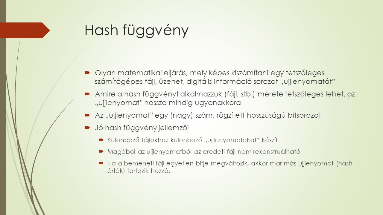 """Hash függvény  Olyan matematikai eljárás, mely képes kiszámítani egy tetszőleges számítógépes fájl, üzenet, digitális információ sorozat """"ujjlenyomatát  Amire a hash függvényt alkalmazzuk (fájl, stb.) mérete tetszőleges lehet, az """"ujjlenyomat hossza mindig ugyanakkora  Az """"ujjlenyomat egy (nagy) szám, rögzített hosszúságú bitsorozat  Jó hash függvény jellemzői  Különböző fájlokhoz különböző """"ujjlenyomatokat készít  Magából az ujjlenyomatból az eredeti fájl nem rekonstruálható  Ha a bemeneti fájl egyetlen bitje megváltozik, akkor már más ujjlenyomat (hash érték) tartozik hozzá."""