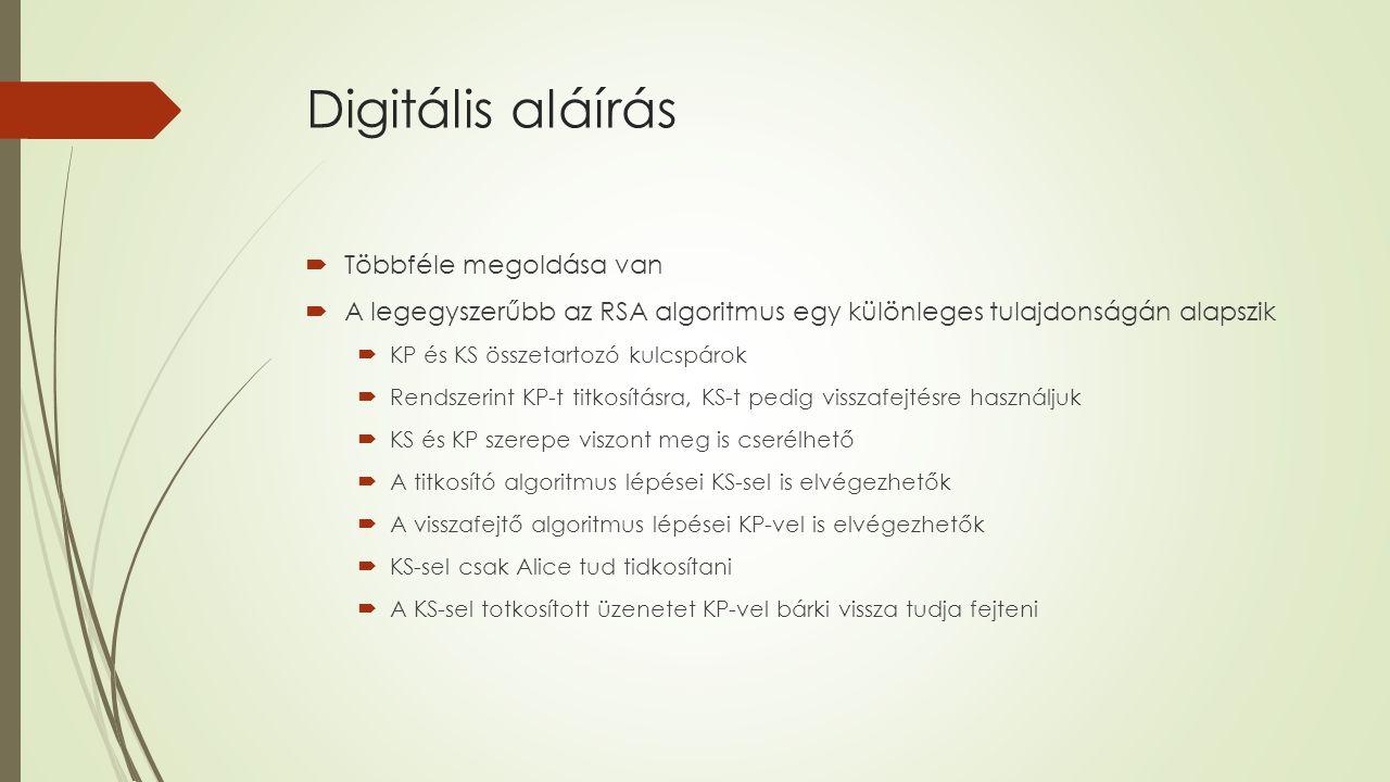 Digitális aláírás  Többféle megoldása van  A legegyszerűbb az RSA algoritmus egy különleges tulajdonságán alapszik  KP és KS összetartozó kulcspárok  Rendszerint KP-t titkosításra, KS-t pedig visszafejtésre használjuk  KS és KP szerepe viszont meg is cserélhető  A titkosító algoritmus lépései KS-sel is elvégezhetők  A visszafejtő algoritmus lépései KP-vel is elvégezhetők  KS-sel csak Alice tud tidkosítani  A KS-sel totkosított üzenetet KP-vel bárki vissza tudja fejteni