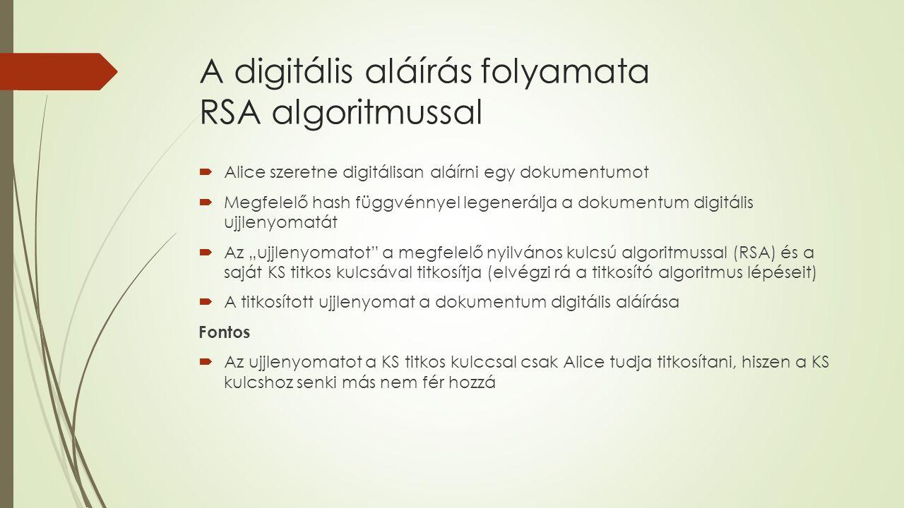 """ Alice szeretne digitálisan aláírni egy dokumentumot  Megfelelő hash függvénnyel legenerálja a dokumentum digitális ujjlenyomatát  Az """"ujjlenyomatot a megfelelő nyilvános kulcsú algoritmussal (RSA) és a saját KS titkos kulcsával titkosítja (elvégzi rá a titkosító algoritmus lépéseit)  A titkosított ujjlenyomat a dokumentum digitális aláírása Fontos  Az ujjlenyomatot a KS titkos kulccsal csak Alice tudja titkosítani, hiszen a KS kulcshoz senki más nem fér hozzá"""