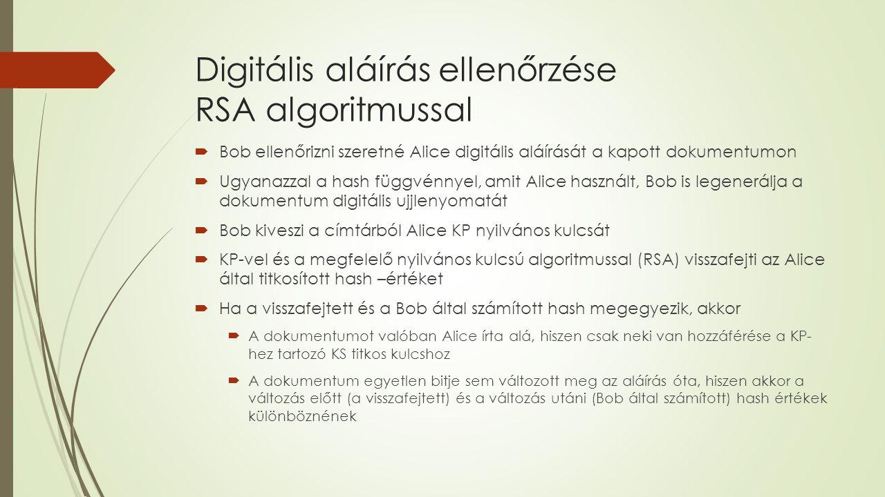  Bob ellenőrizni szeretné Alice digitális aláírását a kapott dokumentumon  Ugyanazzal a hash függvénnyel, amit Alice használt, Bob is legenerálja a dokumentum digitális ujjlenyomatát  Bob kiveszi a címtárból Alice KP nyilvános kulcsát  KP-vel és a megfelelő nyilvános kulcsú algoritmussal (RSA) visszafejti az Alice által titkosított hash –értéket  Ha a visszafejtett és a Bob által számított hash megegyezik, akkor  A dokumentumot valóban Alice írta alá, hiszen csak neki van hozzáférése a KP- hez tartozó KS titkos kulcshoz  A dokumentum egyetlen bitje sem változott meg az aláírás óta, hiszen akkor a változás előtt (a visszafejtett) és a változás utáni (Bob által számított) hash értékek különböznének
