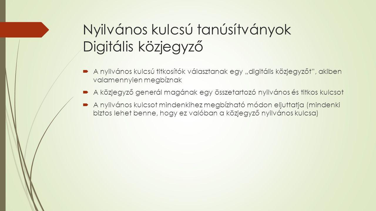 """Nyilvános kulcsú tanúsítványok Digitális közjegyző  A nyilvános kulcsú titkosítók választanak egy """"digitális közjegyzőt , akiben valamennyien megbíznak  A közjegyző generál magának egy összetartozó nyilvános és titkos kulcsot  A nyilvános kulcsot mindenkihez megbízható módon eljuttatja (mindenki biztos lehet benne, hogy ez valóban a közjegyző nyilvános kulcsa)"""