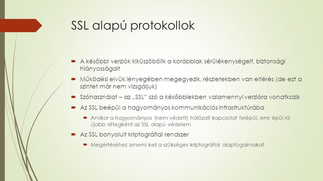 """SSL alapú protokollok  A későbbi verziók kiküszöbölik a korábbiak sérülékenységeit, biztonsági hiányosságait  Működési elvük lényegében megegyezik, részletekben van eltérés (de ezt a szintet már nem vizsgáljuk)  Szóhasználat – az """"SSL szó a későbbiekben valamennyi verzióra vonatkozik  Az SSL beépül a hagyományos kommunikációs infrastruktúrába  Amikor a hagyományos (nem védett) hálózati kapcsolat felépül, erre épül rá újabb rétegként az SSL alapú védelem  Az SSL bonyolult kriptográfiai rendszer  Megértéséhez ismerni kell a szükséges kriptográfiai alapfogalmakat"""