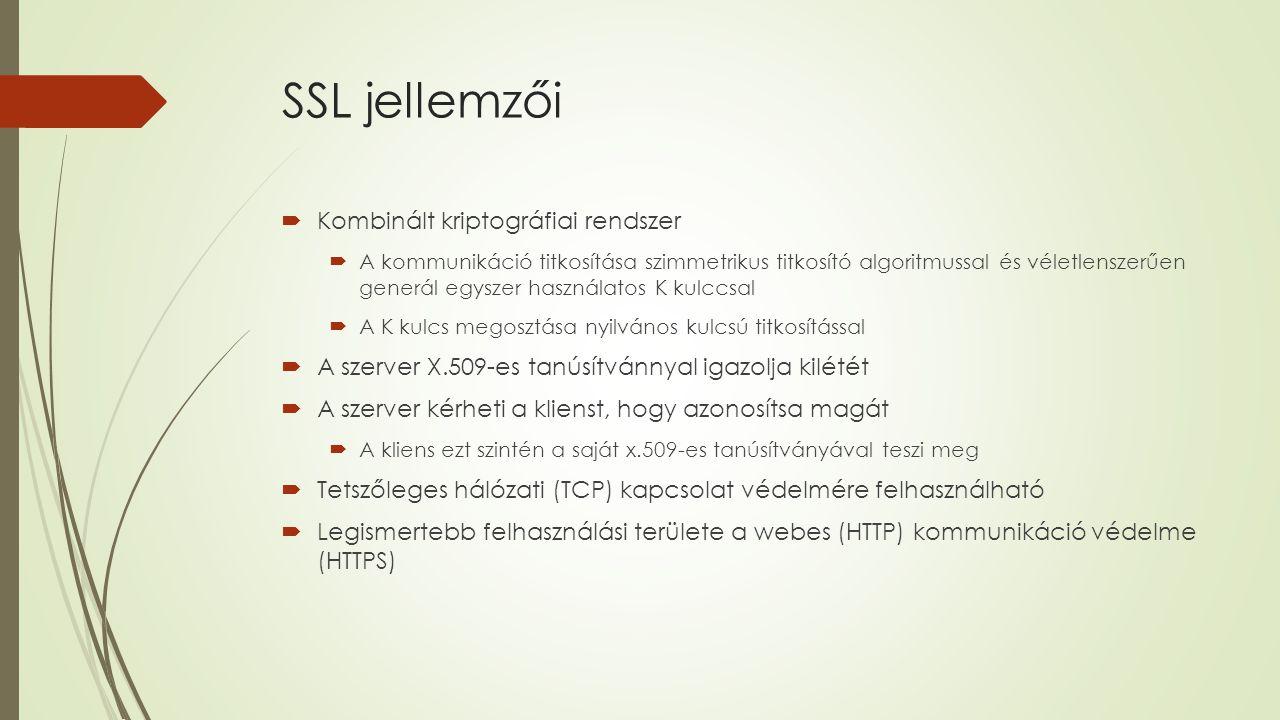 SSL jellemzői  Kombinált kriptográfiai rendszer  A kommunikáció titkosítása szimmetrikus titkosító algoritmussal és véletlenszerűen generál egyszer használatos K kulccsal  A K kulcs megosztása nyilvános kulcsú titkosítással  A szerver X.509-es tanúsítvánnyal igazolja kilétét  A szerver kérheti a klienst, hogy azonosítsa magát  A kliens ezt szintén a saját x.509-es tanúsítványával teszi meg  Tetszőleges hálózati (TCP) kapcsolat védelmére felhasználható  Legismertebb felhasználási területe a webes (HTTP) kommunikáció védelme (HTTPS)