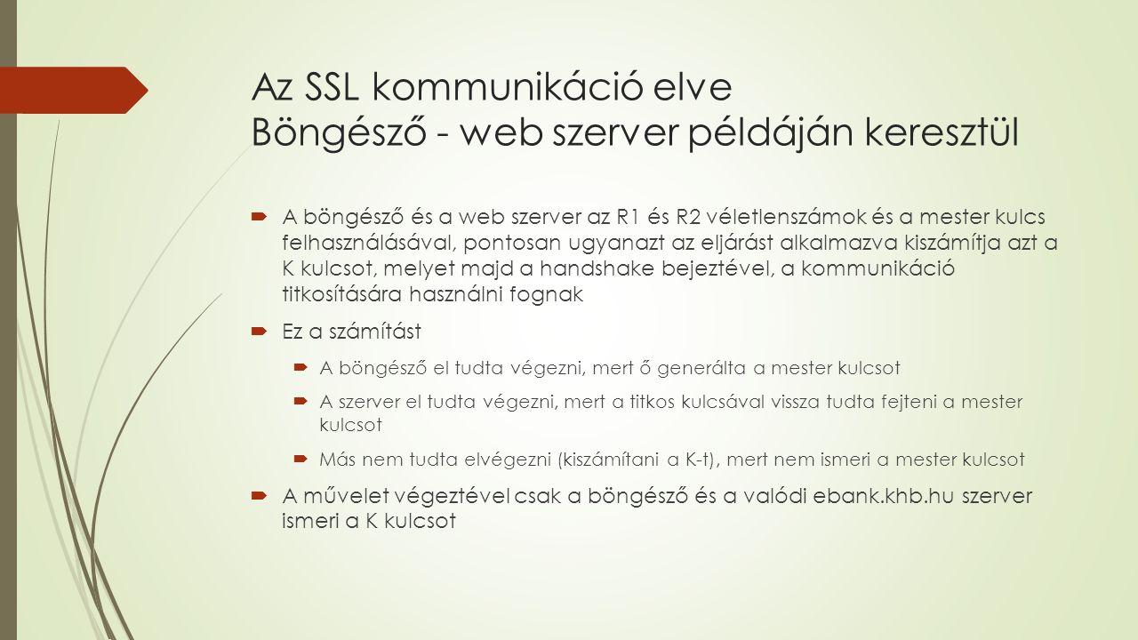 Az SSL kommunikáció elve Böngésző - web szerver példáján keresztül  A böngésző és a web szerver az R1 és R2 véletlenszámok és a mester kulcs felhasználásával, pontosan ugyanazt az eljárást alkalmazva kiszámítja azt a K kulcsot, melyet majd a handshake bejeztével, a kommunikáció titkosítására használni fognak  Ez a számítást  A böngésző el tudta végezni, mert ő generálta a mester kulcsot  A szerver el tudta végezni, mert a titkos kulcsával vissza tudta fejteni a mester kulcsot  Más nem tudta elvégezni (kiszámítani a K-t), mert nem ismeri a mester kulcsot  A művelet végeztével csak a böngésző és a valódi ebank.khb.hu szerver ismeri a K kulcsot