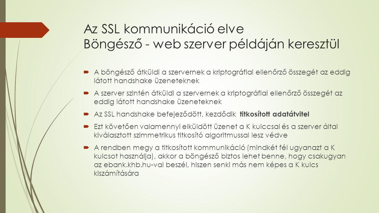 Az SSL kommunikáció elve Böngésző - web szerver példáján keresztül  A böngésző átküldi a szervernek a kriptográfiai ellenőrző összegét az eddig látott handshake üzeneteknek  A szerver szintén átküldi a szervernek a kriptográfiai ellenőrző összegét az eddig látott handshake üzeneteknek  Az SSL handshake befejeződött, kezdődik titkosított adatátvitel  Ezt követően valamennyi elküldött üzenet a K kulccsal és a szerver által kiválasztott szimmetrikus titkosító algoritmussal lesz védve  A rendben megy a titkosított kommunikáció (mindkét fél ugyanazt a K kulcsot használja), akkor a böngésző biztos lehet benne, hogy csakugyan az ebank.khb.hu-val beszél, hiszen senki más nem képes a K kulcs kiszámítására