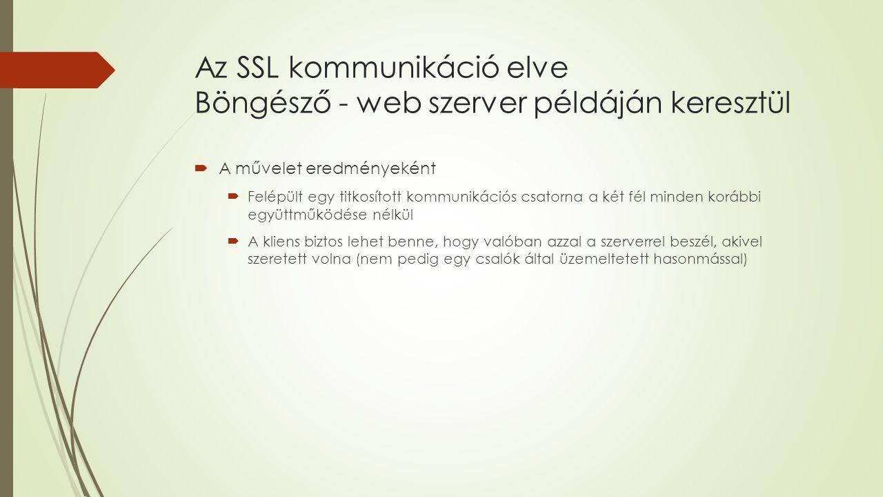 Az SSL kommunikáció elve Böngésző - web szerver példáján keresztül  A művelet eredményeként  Felépült egy titkosított kommunikációs csatorna a két fél minden korábbi együttműködése nélkül  A kliens biztos lehet benne, hogy valóban azzal a szerverrel beszél, akivel szeretett volna (nem pedig egy csalók által üzemeltetett hasonmással)