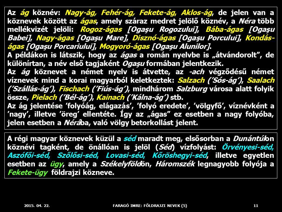 2015. 04. 22.FARAGÓ IMRE: FÖLDRAJZI NEVEK (5)11 Az ág köznév: Nagy-ág, Fehér-ág, Fekete-ág, Aklos-ág, de jelen van a köznevek között az ágas, amely sz