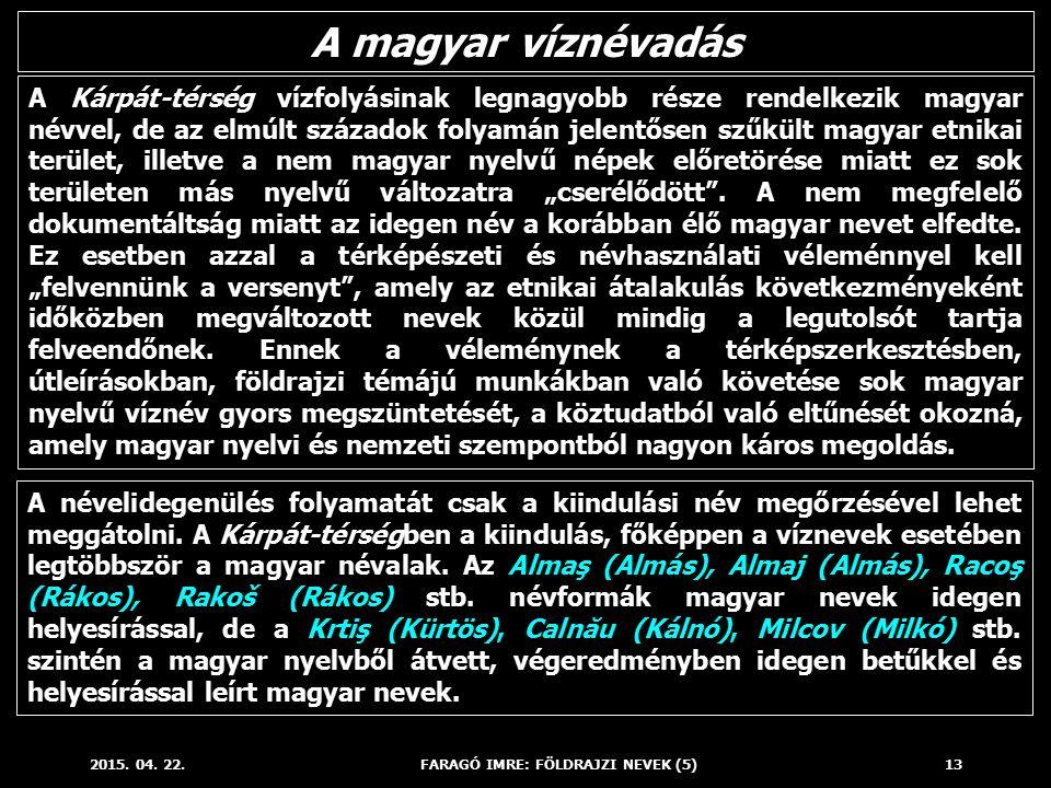 2015. 04. 22.FARAGÓ IMRE: FÖLDRAJZI NEVEK (5)13 A Kárpát-térség vízfolyásinak legnagyobb része rendelkezik magyar névvel, de az elmúlt századok folyam