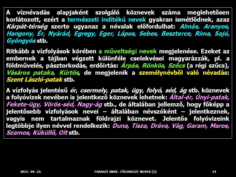 2015. 04. 22.FARAGÓ IMRE: FÖLDRAJZI NEVEK (5)14 A víznévadás alapjaként szolgáló köznevek száma meglehetősen korlátozott, ezért a természeti indítékú