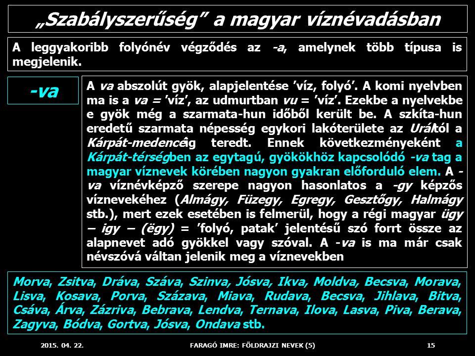 2015. 04. 22.FARAGÓ IMRE: FÖLDRAJZI NEVEK (5)15 A va abszolút gyök, alapjelentése 'víz, folyó'. A komi nyelvben ma is a va = 'víz', az udmurtban vu =