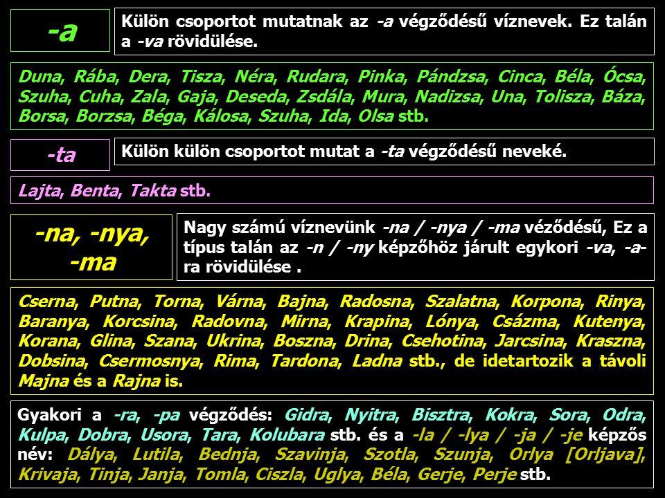 2015. 04. 22.FARAGÓ IMRE: FÖLDRAJZI NEVEK (5)16 Külön csoportot mutatnak az -a végződésű víznevek. Ez talán a -va rövidülése. -a Duna, Rába, Dera, Tis