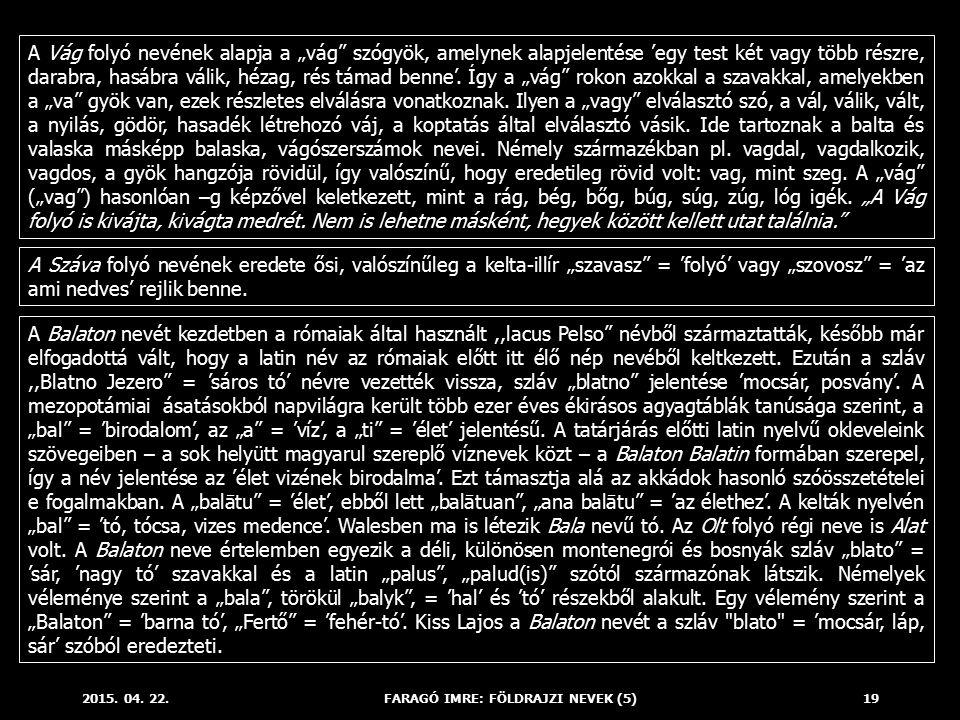"""2015. 04. 22.FARAGÓ IMRE: FÖLDRAJZI NEVEK (5)19 A Vág folyó nevének alapja a """"vág"""" szógyök, amelynek alapjelentése 'egy test két vagy több részre, dar"""