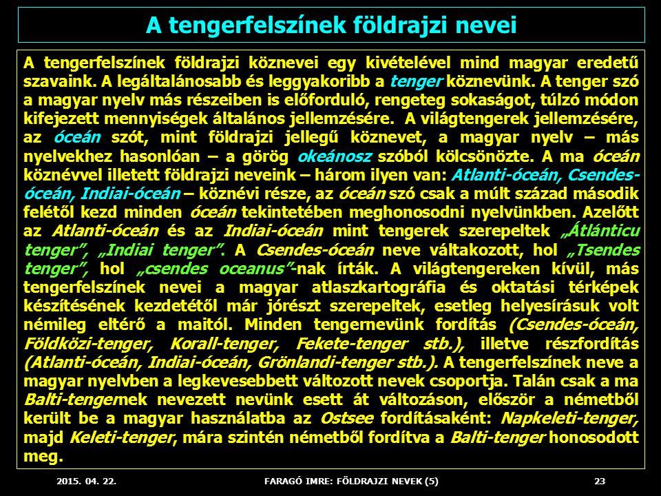 2015. 04. 22.FARAGÓ IMRE: FÖLDRAJZI NEVEK (5)23 A tengerfelszínek földrajzi köznevei egy kivételével mind magyar eredetű szavaink. A legáltalánosabb é