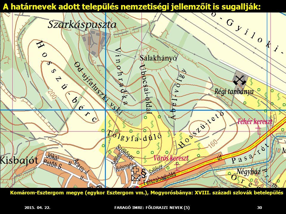 2015. 04. 22.FARAGÓ IMRE: FÖLDRAJZI NEVEK (5)30 A határnevek adott település nemzetiségi jellemzőit is sugallják: Komárom-Esztergom megye (egykor Eszt