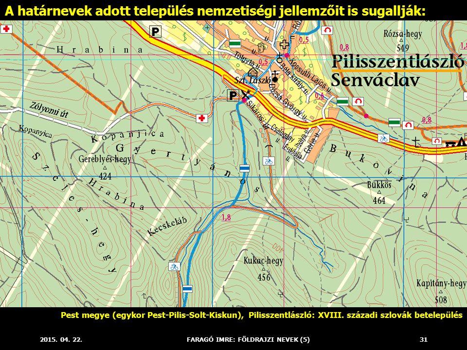 2015. 04. 22.FARAGÓ IMRE: FÖLDRAJZI NEVEK (5)31 A határnevek adott település nemzetiségi jellemzőit is sugallják: Pest megye (egykor Pest-Pilis-Solt-K