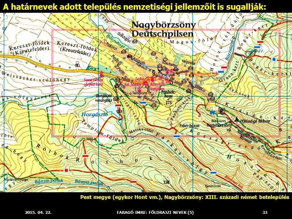 2015. 04. 22.FARAGÓ IMRE: FÖLDRAJZI NEVEK (5)33 A határnevek adott település nemzetiségi jellemzőit is sugallják: Pest megye (egykor Hont vm.), Nagybö