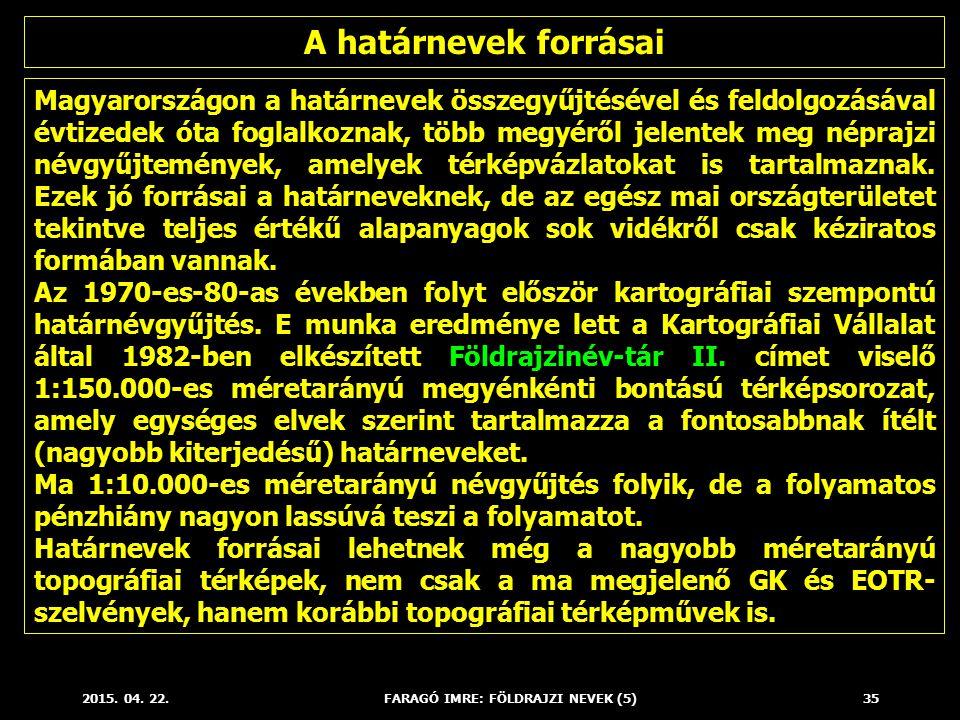 2015. 04. 22.FARAGÓ IMRE: FÖLDRAJZI NEVEK (5)35 Magyarországon a határnevek összegyűjtésével és feldolgozásával évtizedek óta foglalkoznak, több megyé