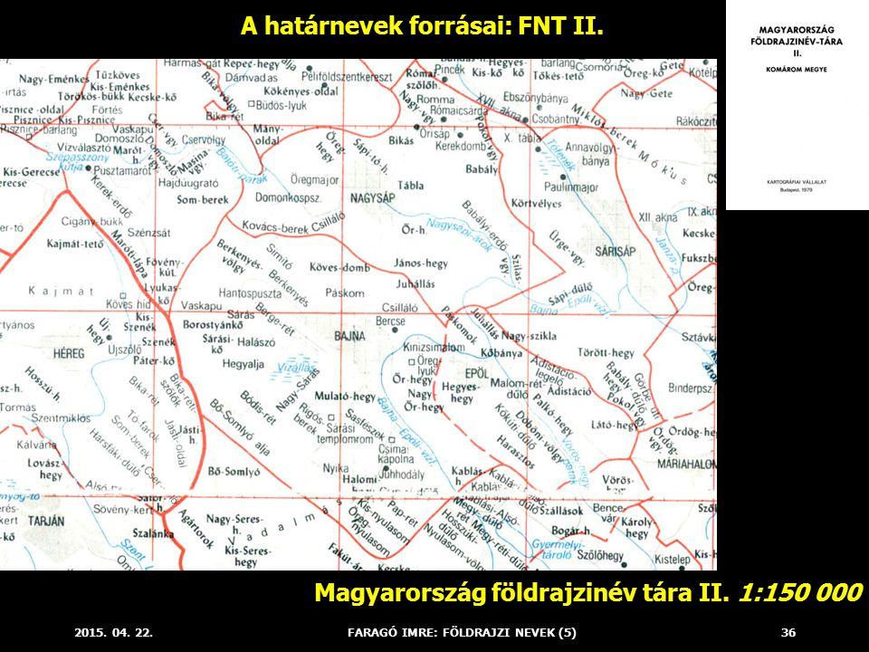 2015. 04. 22.FARAGÓ IMRE: FÖLDRAJZI NEVEK (5)36 A határnevek forrásai: FNT II. Magyarország földrajzinév tára II. 1:150 000