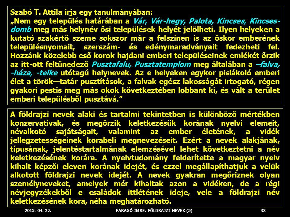 """2015. 04. 22.FARAGÓ IMRE: FÖLDRAJZI NEVEK (5)38 Szabó T. Attila írja egy tanulmányában: """"Nem egy település határában a Vár, Vár-hegy, Palota, Kincses,"""