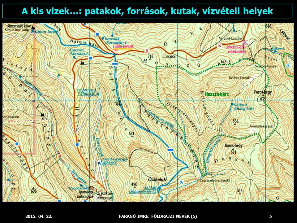 2015. 04. 22.FARAGÓ IMRE: FÖLDRAJZI NEVEK (5)5 A kis vizek…: patakok, források, kutak, vízvételi helyek