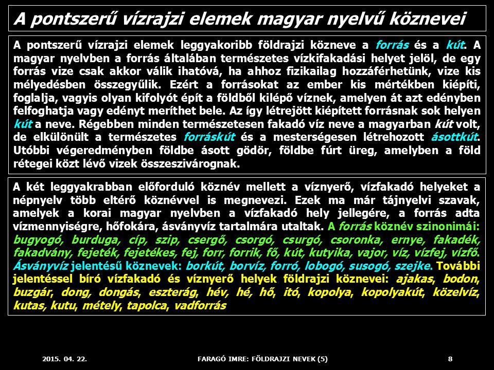 2015. 04. 22.FARAGÓ IMRE: FÖLDRAJZI NEVEK (5)8 A pontszerű vízrajzi elemek leggyakoribb földrajzi közneve a forrás és a kút. A magyar nyelvben a forrá