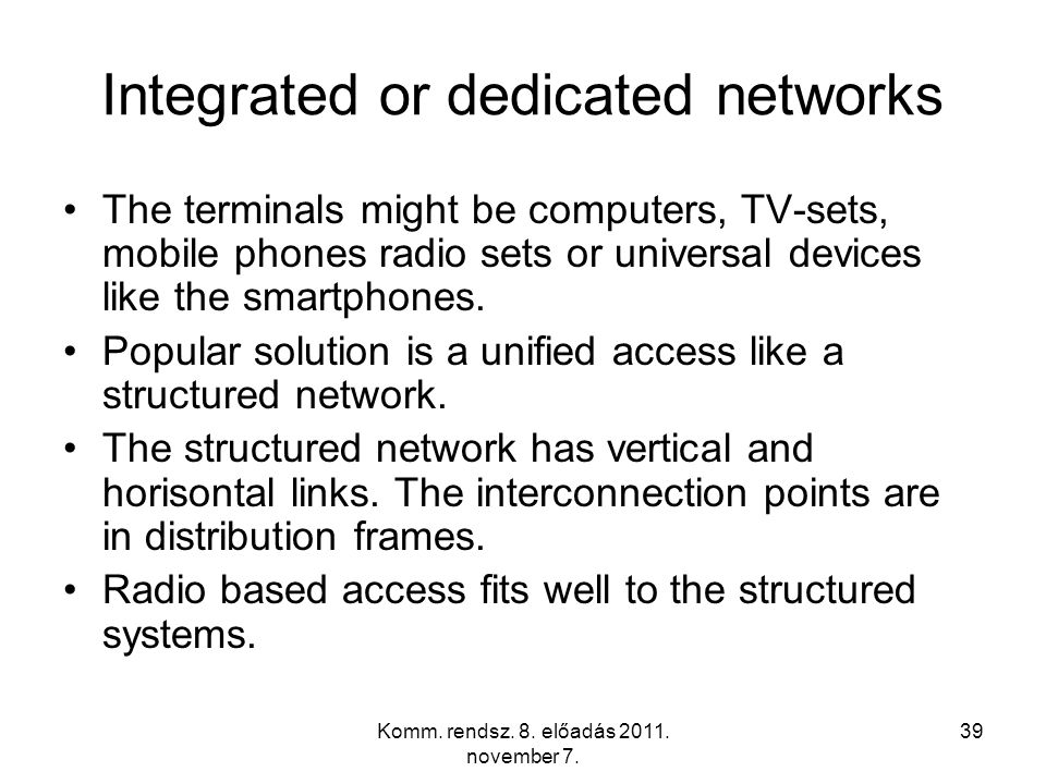 Komm. rendsz. 8. előadás 2011. november 7. 39 Integrated or dedicated networks The terminals might be computers, TV-sets, mobile phones radio sets or