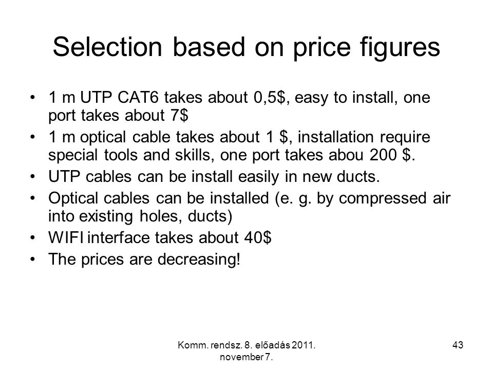 Komm. rendsz. 8. előadás 2011. november 7. 43 Selection based on price figures 1 m UTP CAT6 takes about 0,5$, easy to install, one port takes about 7$