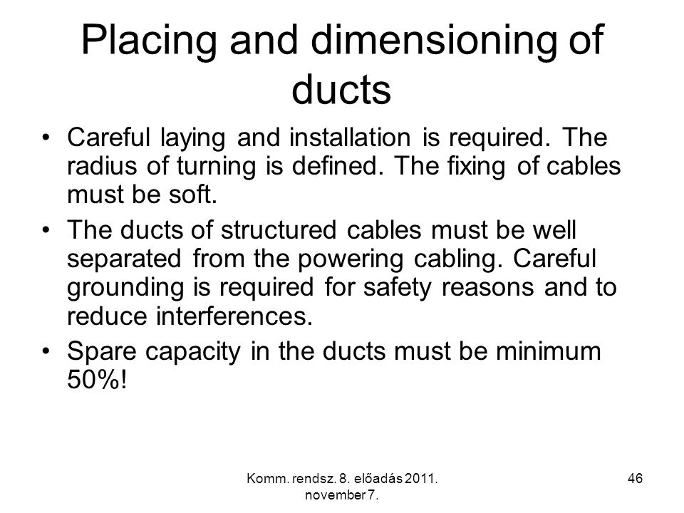 Komm. rendsz. 8. előadás 2011. november 7. 46 Placing and dimensioning of ducts Careful laying and installation is required. The radius of turning is
