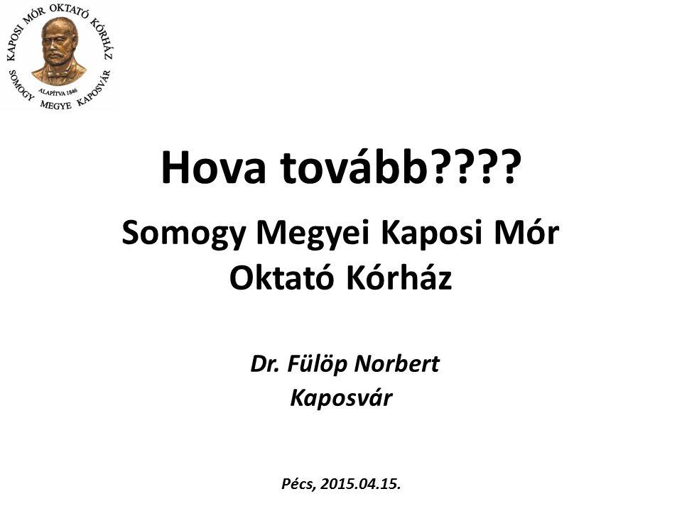 Somogy Megyei Kaposi Mór Oktató Kórház Dr. Fülöp Norbert Kaposvár Hova tovább???? Pécs, 2015.04.15.