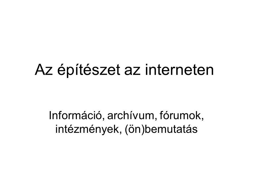 Az építészet az interneten Információ, archívum, fórumok, intézmények, (ön)bemutatás